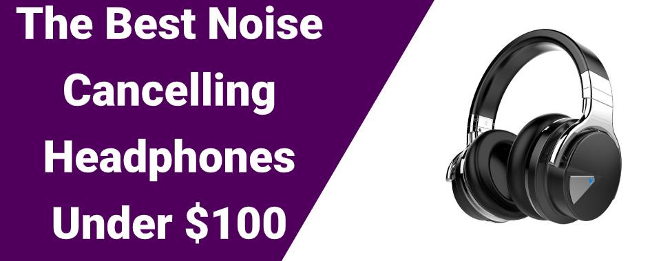 The Best Noise Cancelling Headphones Under $100